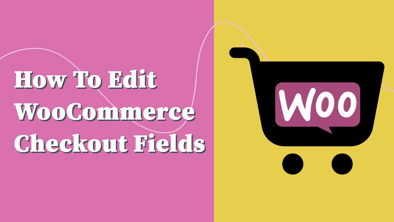 How to Edit the WooCommerce Checkout Fields